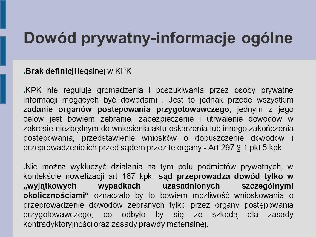 Dowód prywatny-informacje ogólne ● Brak definicji legalnej w KPK ● KPK nie reguluje gromadzenia i poszukiwania przez osoby prywatne informacji mogących być dowodami.