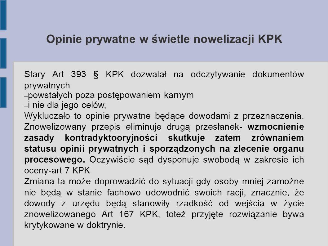 Opinie prywatne w świetle nowelizacji KPK Stary Art 393 § KPK dozwalał na odczytywanie dokumentów prywatnych – powstałych poza postępowaniem karnym – i nie dla jego celów, Wykluczało to opinie prywatne będące dowodami z przeznaczenia.