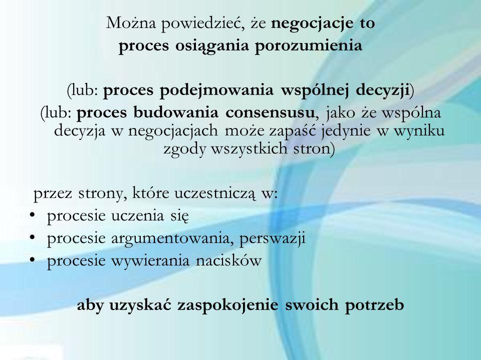 Można powiedzieć, że negocjacje to proces osiągania porozumienia (lub: proces podejmowania wspólnej decyzji) (lub: proces budowania consensusu, jako ż