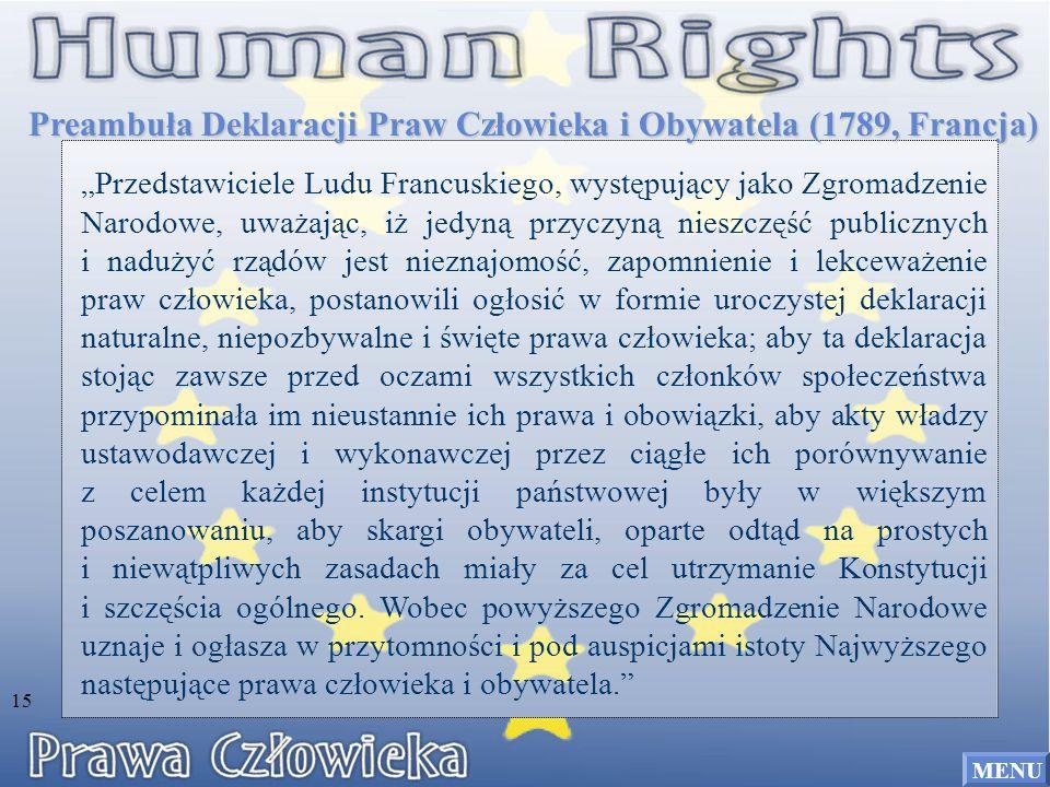 """Preambuła Deklaracji Praw Człowieka i Obywatela (1789, Francja) """"Przedstawiciele Ludu Francuskiego, występujący jako Zgromadzenie Narodowe, uważając, iż jedyną przyczyną nieszczęść publicznych i nadużyć rządów jest nieznajomość, zapomnienie i lekceważenie praw człowieka, postanowili ogłosić w formie uroczystej deklaracji naturalne, niepozbywalne i święte prawa człowieka; aby ta deklaracja stojąc zawsze przed oczami wszystkich członków społeczeństwa przypominała im nieustannie ich prawa i obowiązki, aby akty władzy ustawodawczej i wykonawczej przez ciągłe ich porównywanie z celem każdej instytucji państwowej były w większym poszanowaniu, aby skargi obywateli, oparte odtąd na prostych i niewątpliwych zasadach miały za cel utrzymanie Konstytucji i szczęścia ogólnego."""