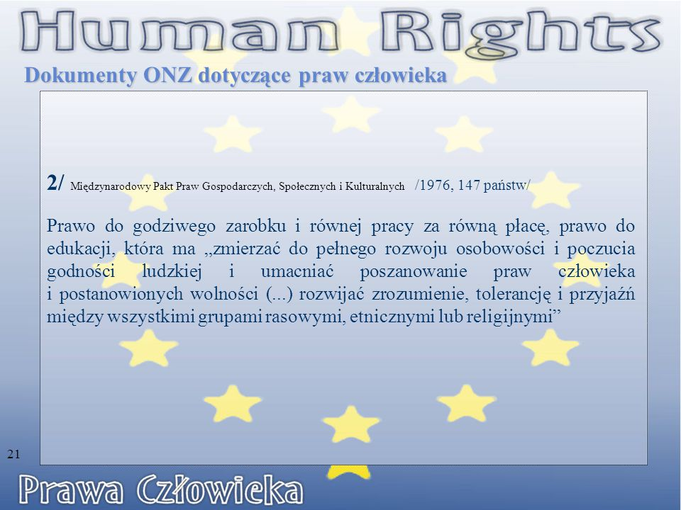 """2/ Międzynarodowy Pakt Praw Gospodarczych, Społecznych i Kulturalnych /1976, 147 państw/ Prawo do godziwego zarobku i równej pracy za równą płacę, prawo do edukacji, która ma """"zmierzać do pełnego rozwoju osobowości i poczucia godności ludzkiej i umacniać poszanowanie praw człowieka i postanowionych wolności (...) rozwijać zrozumienie, tolerancję i przyjaźń między wszystkimi grupami rasowymi, etnicznymi lub religijnymi Dokumenty ONZ dotyczące praw człowieka 21"""
