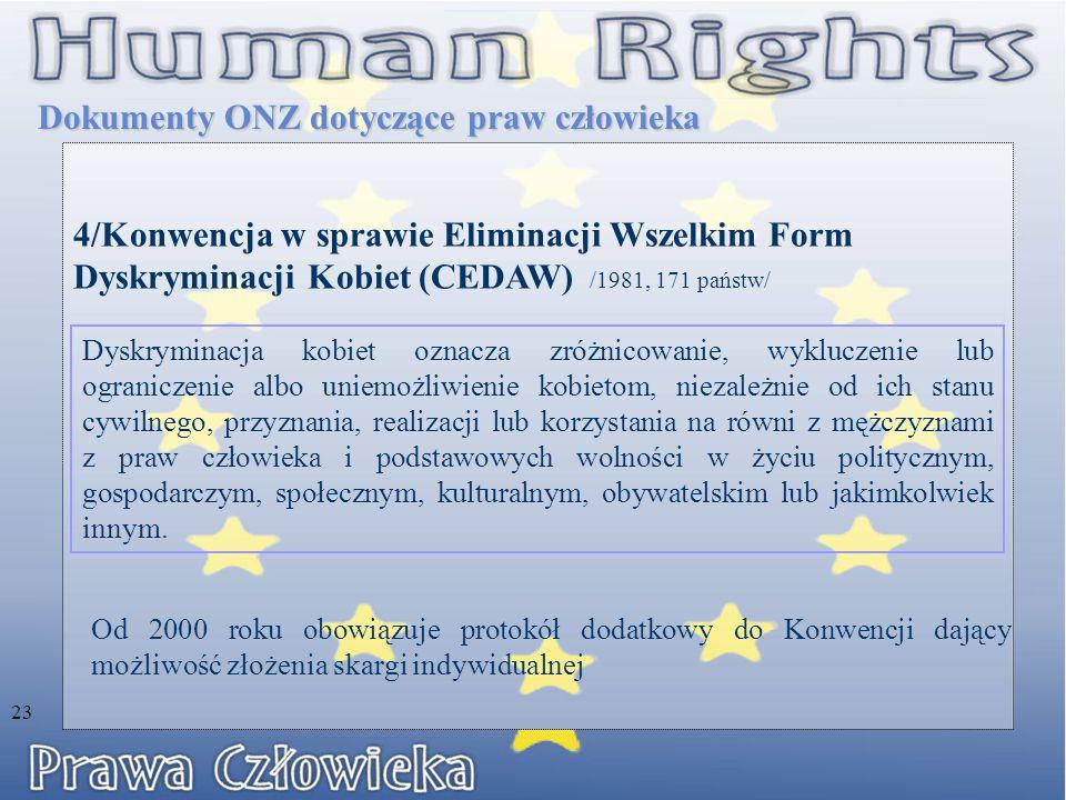 4/Konwencja w sprawie Eliminacji Wszelkim Form Dyskryminacji Kobiet (CEDAW) /1981, 171 państw/ Dokumenty ONZ dotyczące praw człowieka Dyskryminacja kobiet oznacza zróżnicowanie, wykluczenie lub ograniczenie albo uniemożliwienie kobietom, niezależnie od ich stanu cywilnego, przyznania, realizacji lub korzystania na równi z mężczyznami z praw człowieka i podstawowych wolności w życiu politycznym, gospodarczym, społecznym, kulturalnym, obywatelskim lub jakimkolwiek innym.