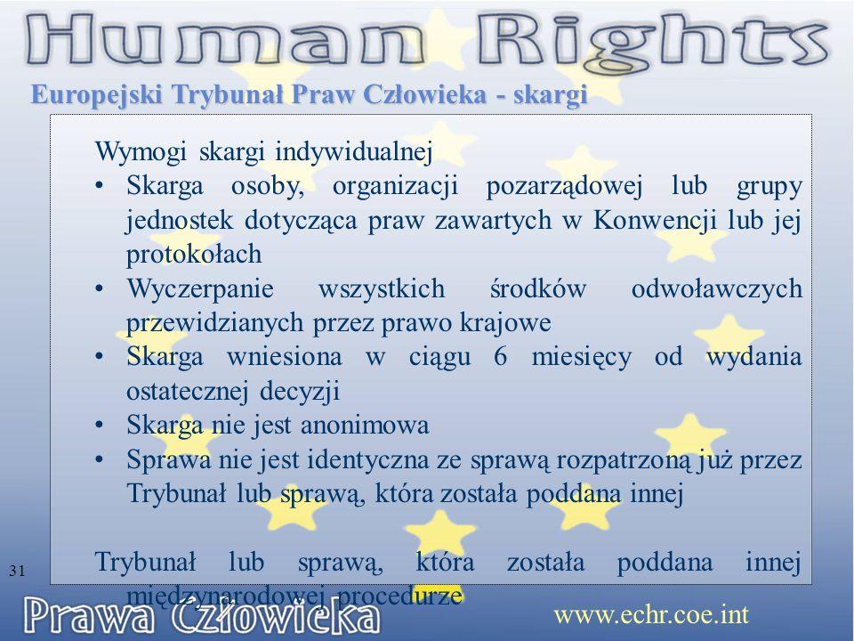 Europejski Trybunał Praw Człowieka - skargi www.echr.coe.int 31 Wymogi skargi indywidualnej Skarga osoby, organizacji pozarządowej lub grupy jednostek dotycząca praw zawartych w Konwencji lub jej protokołach Wyczerpanie wszystkich środków odwoławczych przewidzianych przez prawo krajowe Skarga wniesiona w ciągu 6 miesięcy od wydania ostatecznej decyzji Skarga nie jest anonimowa Sprawa nie jest identyczna ze sprawą rozpatrzoną już przez Trybunał lub sprawą, która została poddana innej Trybunał lub sprawą, która została poddana innej międzynarodowej procedurze