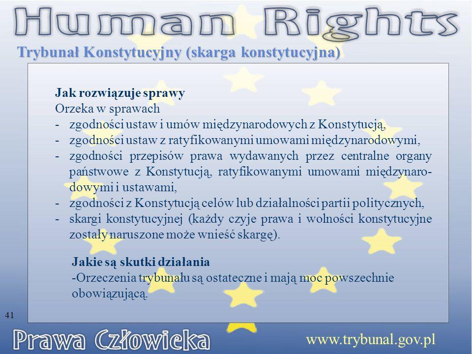 Trybunał Konstytucyjny (skarga konstytucyjna) Jak rozwiązuje sprawy Orzeka w sprawach -zgodności ustaw i umów międzynarodowych z Konstytucją, -zgodności ustaw z ratyfikowanymi umowami międzynarodowymi, -zgodności przepisów prawa wydawanych przez centralne organy państwowe z Konstytucją, ratyfikowanymi umowami międzynaro- dowymi i ustawami, -zgodności z Konstytucją celów lub działalności partii politycznych, -skargi konstytucyjnej (każdy czyje prawa i wolności konstytucyjne zostały naruszone może wnieść skargę).