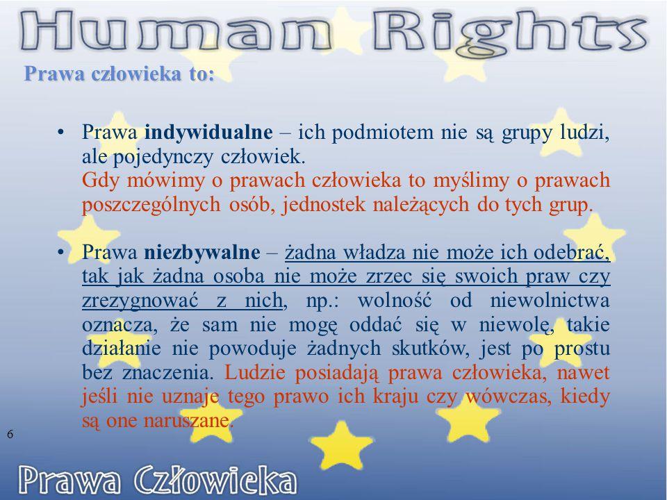 Prawa człowieka to: 6 Prawa indywidualne – ich podmiotem nie są grupy ludzi, ale pojedynczy człowiek. Gdy mówimy o prawach człowieka to myślimy o praw