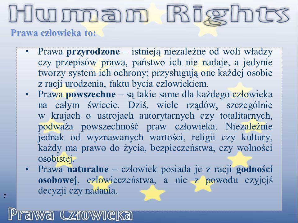 Prawa człowieka to: 7 Prawa przyrodzone – istnieją niezależne od woli władzy czy przepisów prawa, państwo ich nie nadaje, a jedynie tworzy system ich ochrony; przysługują one każdej osobie z racji urodzenia, faktu bycia człowiekiem.