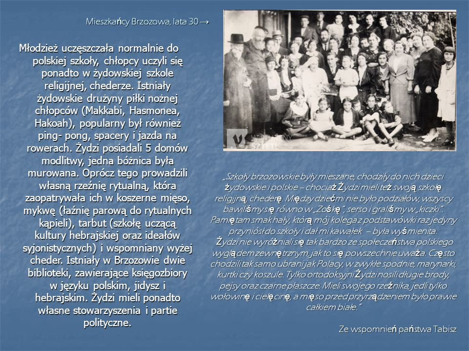 Młodzież uczęszczała normalnie do polskiej szkoły, chłopcy uczyli się ponadto w żydowskiej szkole religijnej, chederze. Istniały żydowskie drużyny pił
