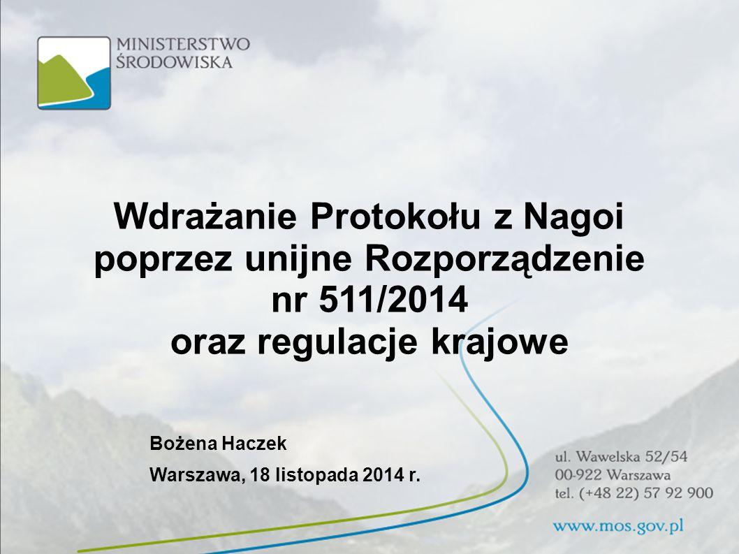 Wdrażanie Protokołu z Nagoi poprzez unijne Rozporządzenie nr 511/2014 oraz regulacje krajowe Bożena Haczek Warszawa, 18 listopada 2014 r.