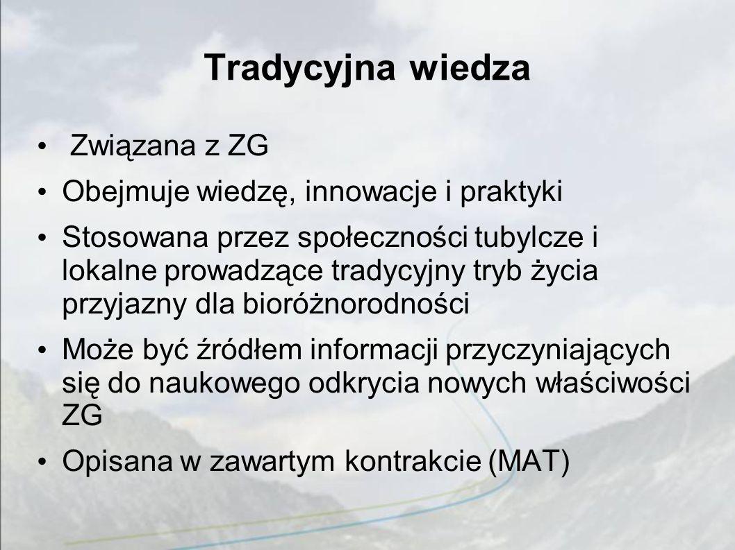 Tradycyjna wiedza Związana z ZG Obejmuje wiedzę, innowacje i praktyki Stosowana przez społeczności tubylcze i lokalne prowadzące tradycyjny tryb życia przyjazny dla bioróżnorodności Może być źródłem informacji przyczyniających się do naukowego odkrycia nowych właściwości ZG Opisana w zawartym kontrakcie (MAT)