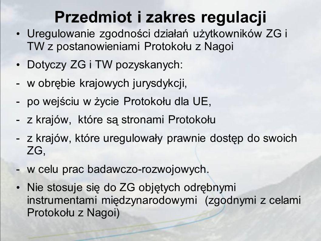 Przedmiot i zakres regulacji Uregulowanie zgodności działań użytkowników ZG i TW z postanowieniami Protokołu z Nagoi Dotyczy ZG i TW pozyskanych: -w obrębie krajowych jurysdykcji, -po wejściu w życie Protokołu dla UE, -z krajów, które są stronami Protokołu -z krajów, które uregulowały prawnie dostęp do swoich ZG, -w celu prac badawczo-rozwojowych.