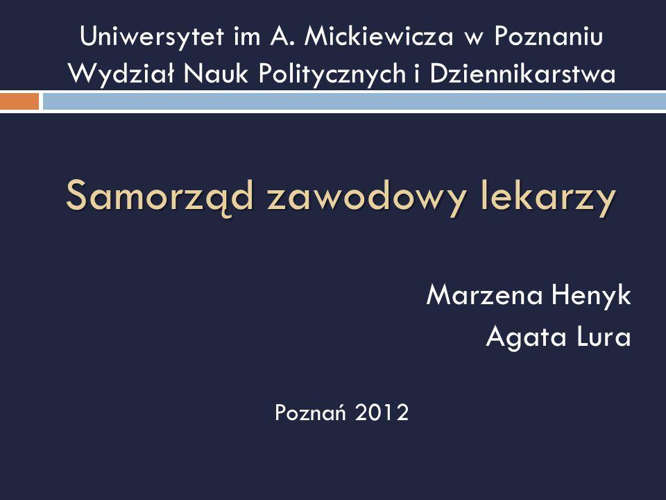 Uniwersytet im A. Mickiewicza w Poznaniu Wydział Nauk Politycznych i Dziennikarstwa Samorząd zawodowy lekarzy Marzena Henyk Agata Lura Poznań 2012