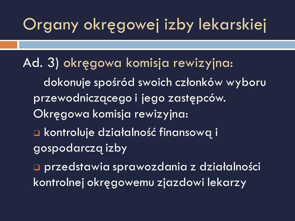 Organy okręgowej izby lekarskiej Ad. 3) okręgowa komisja rewizyjna: dokonuje spośród swoich członków wyboru przewodniczącego i jego zastępców. Okręgow