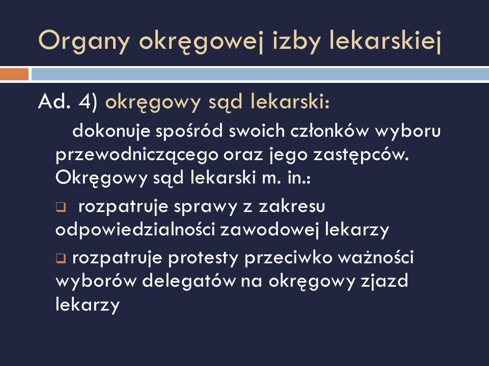 Organy okręgowej izby lekarskiej Ad. 4) okręgowy sąd lekarski: dokonuje spośród swoich członków wyboru przewodniczącego oraz jego zastępców. Okręgowy