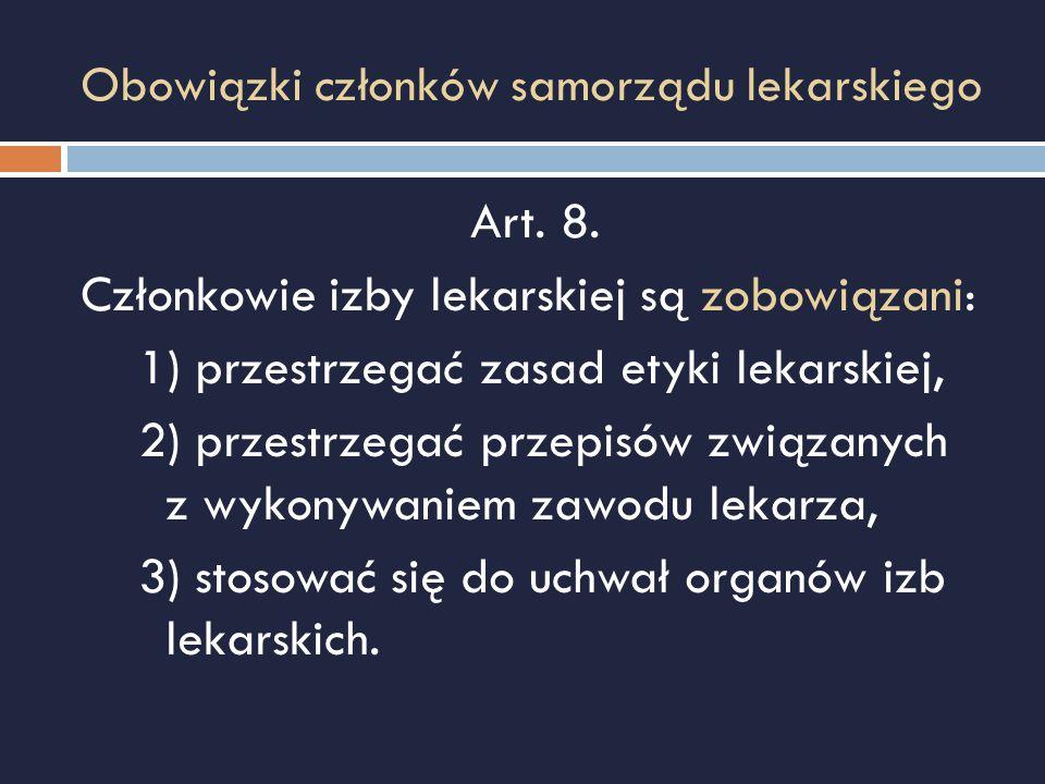 Obowiązki członków samorządu lekarskiego Art. 8. Członkowie izby lekarskiej są zobowiązani: 1) przestrzegać zasad etyki lekarskiej, 2) przestrzegać pr