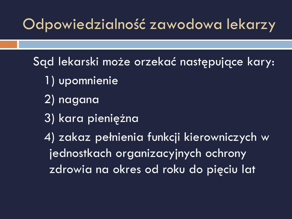 Odpowiedzialność zawodowa lekarzy Sąd lekarski może orzekać następujące kary: 1) upomnienie 2) nagana 3) kara pieniężna 4) zakaz pełnienia funkcji kie