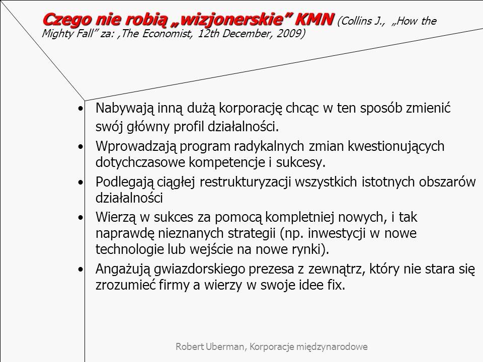 """Robert Uberman, Korporacje międzynarodowe Czego nie robią """"wizjonerskie KMN Czego nie robią """"wizjonerskie KMN (Collins J., """"How the Mighty Fall za:,The Economist, 12th December, 2009) Nabywają inną dużą korporację chcąc w ten sposób zmienić swój główny profil działalności."""