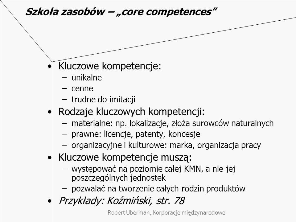 """Robert Uberman, Korporacje międzynarodowe Szkoła zasobów – """"core competences Kluczowe kompetencje: –unikalne –cenne –trudne do imitacji Rodzaje kluczowych kompetencji: –materialne: np."""