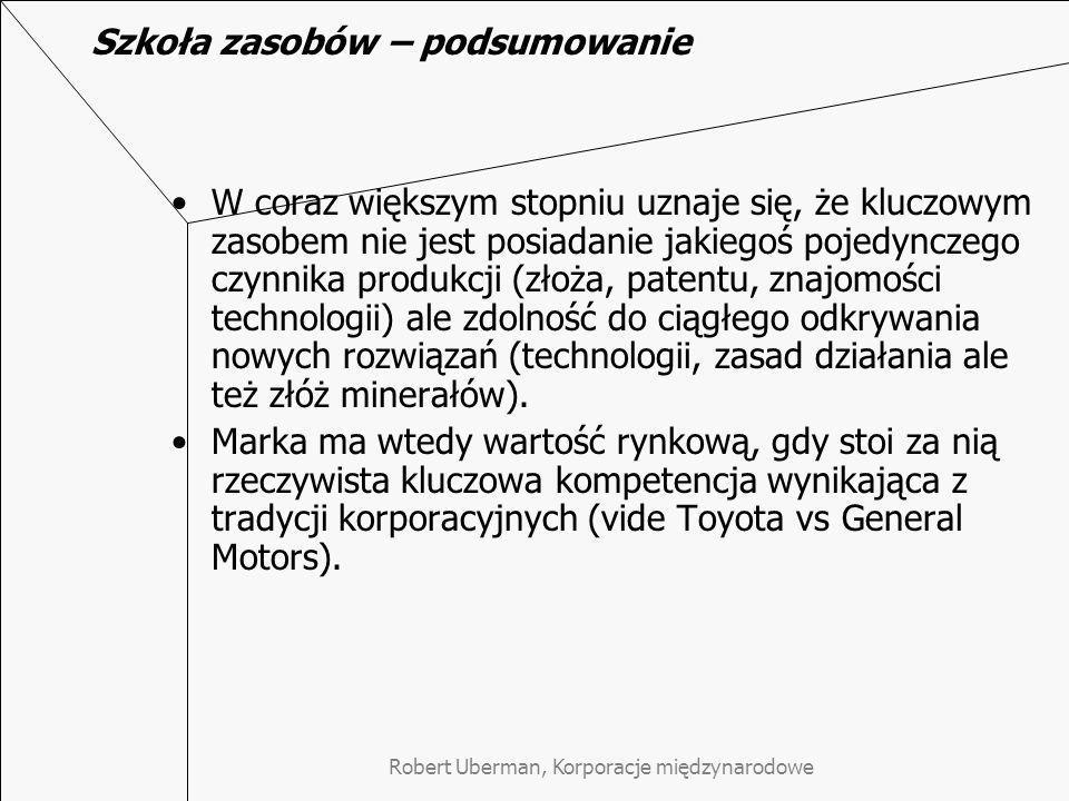 Robert Uberman, Korporacje międzynarodowe Szkoła zasobów – podsumowanie W coraz większym stopniu uznaje się, że kluczowym zasobem nie jest posiadanie jakiegoś pojedynczego czynnika produkcji (złoża, patentu, znajomości technologii) ale zdolność do ciągłego odkrywania nowych rozwiązań (technologii, zasad działania ale też złóż minerałów).