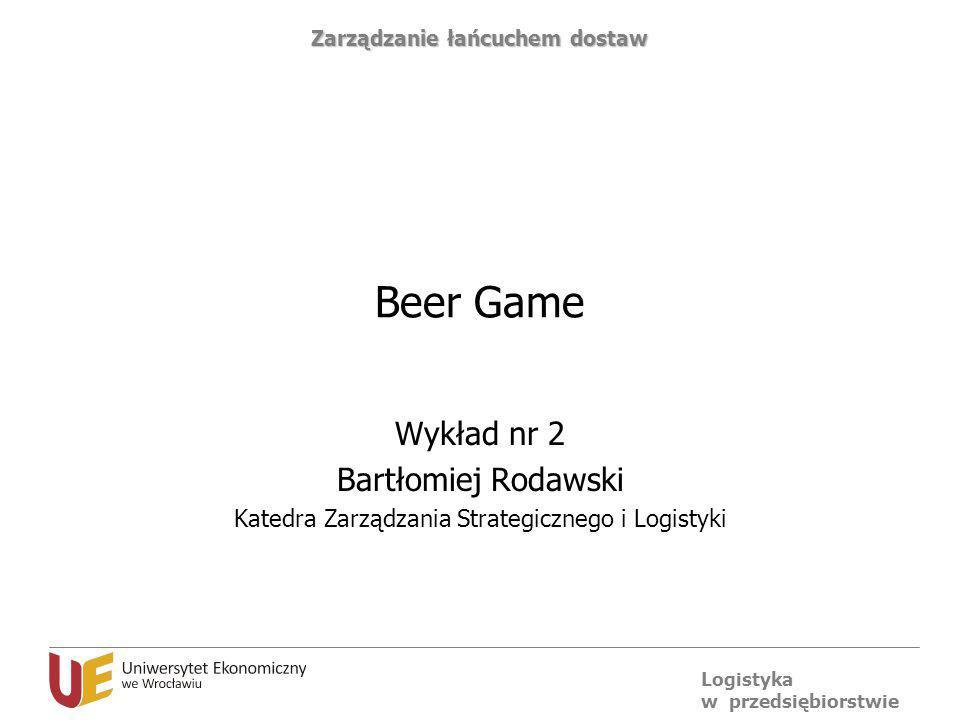 Logistyka w przedsiębiorstwie Zarządzanie łańcuchem dostaw Beer Game Wykład nr 2 Bartłomiej Rodawski Katedra Zarządzania Strategicznego i Logistyki