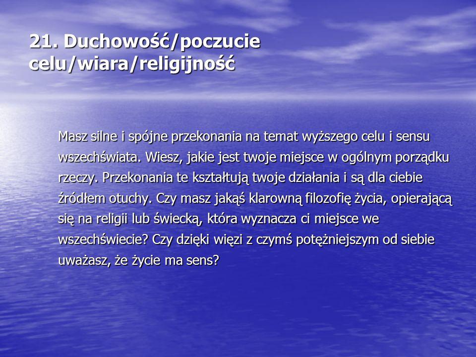 21. Duchowość/poczucie celu/wiara/religijność Masz silne i spójne przekonania na temat wyższego celu i sensu wszechświata. Wiesz, jakie jest twoje mie