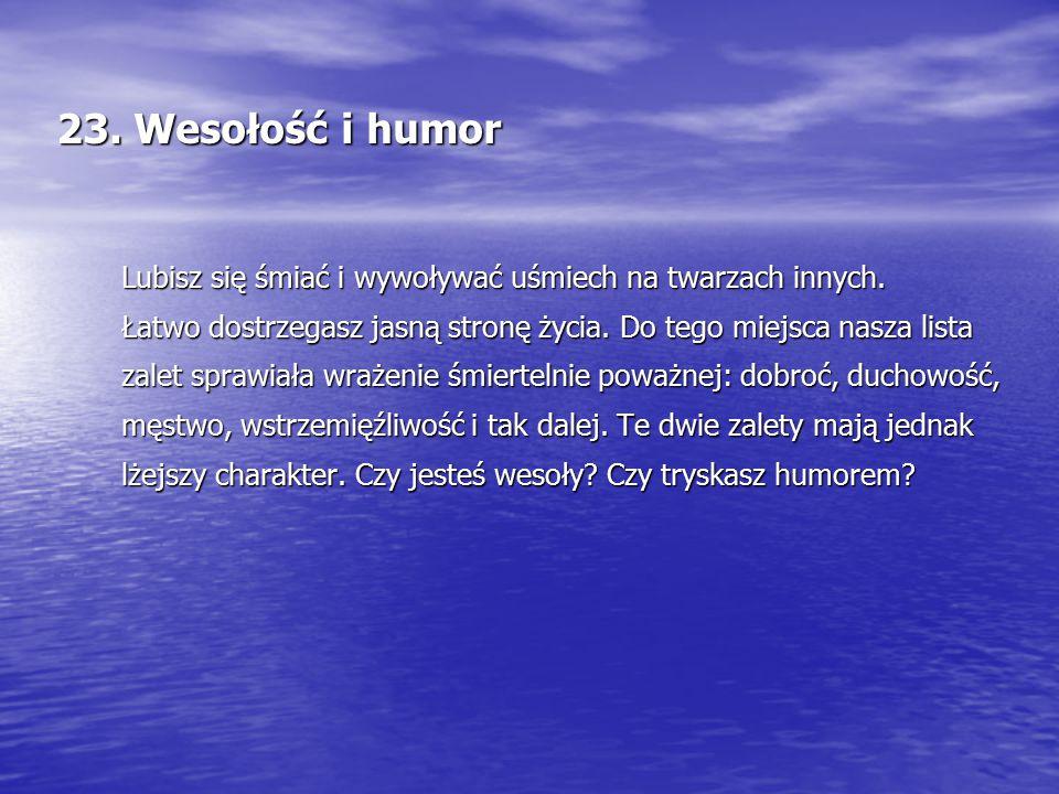 23. Wesołość i humor Lubisz się śmiać i wywoływać uśmiech na twarzach innych. Łatwo dostrzegasz jasną stronę życia. Do tego miejsca nasza lista zalet