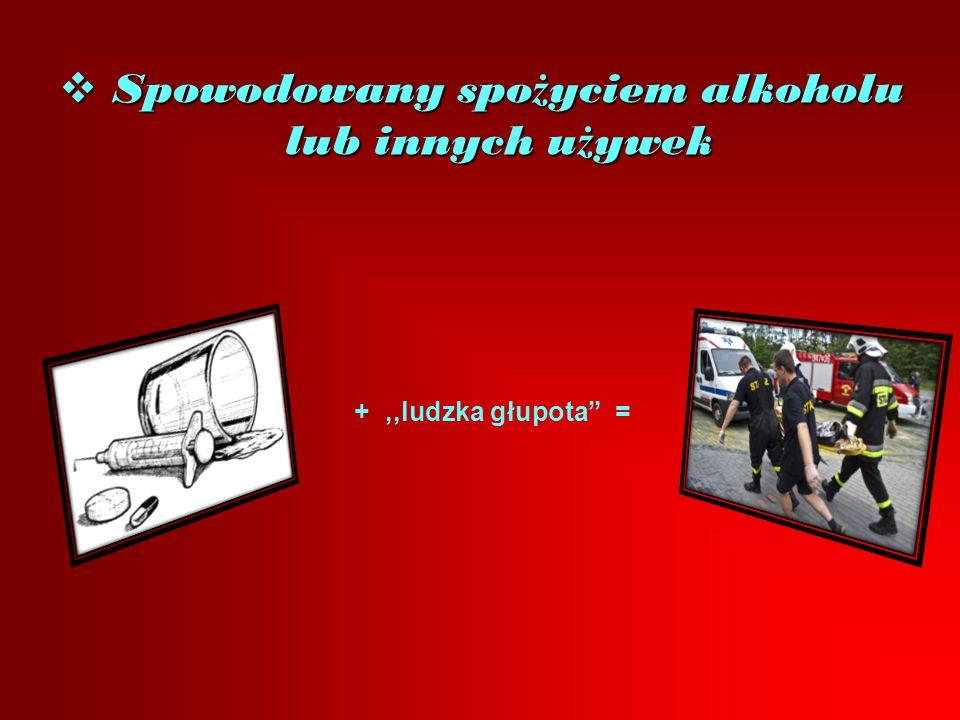 """ Spowodowany spo ż yciem alkoholu lub innych u ż ywek +,,ludzka głupota"""" ="""