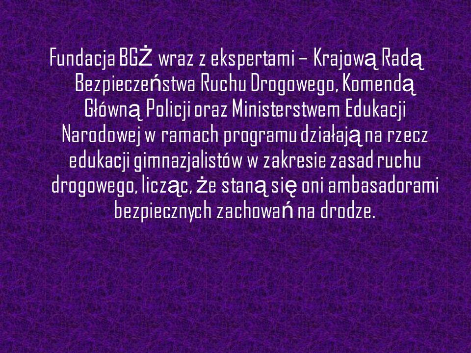 Fundacja BG Ż wraz z ekspertami – Krajow ą Rad ą Bezpiecze ń stwa Ruchu Drogowego, Komend ą Główn ą Policji oraz Ministerstwem Edukacji Narodowej w ra