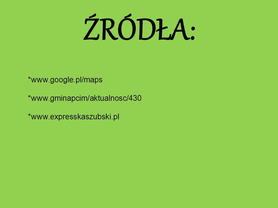 ŹRÓDŁA: *www.google.pl/maps *www.gminapcim/aktualnosc/430 *www.expresskaszubski.pl