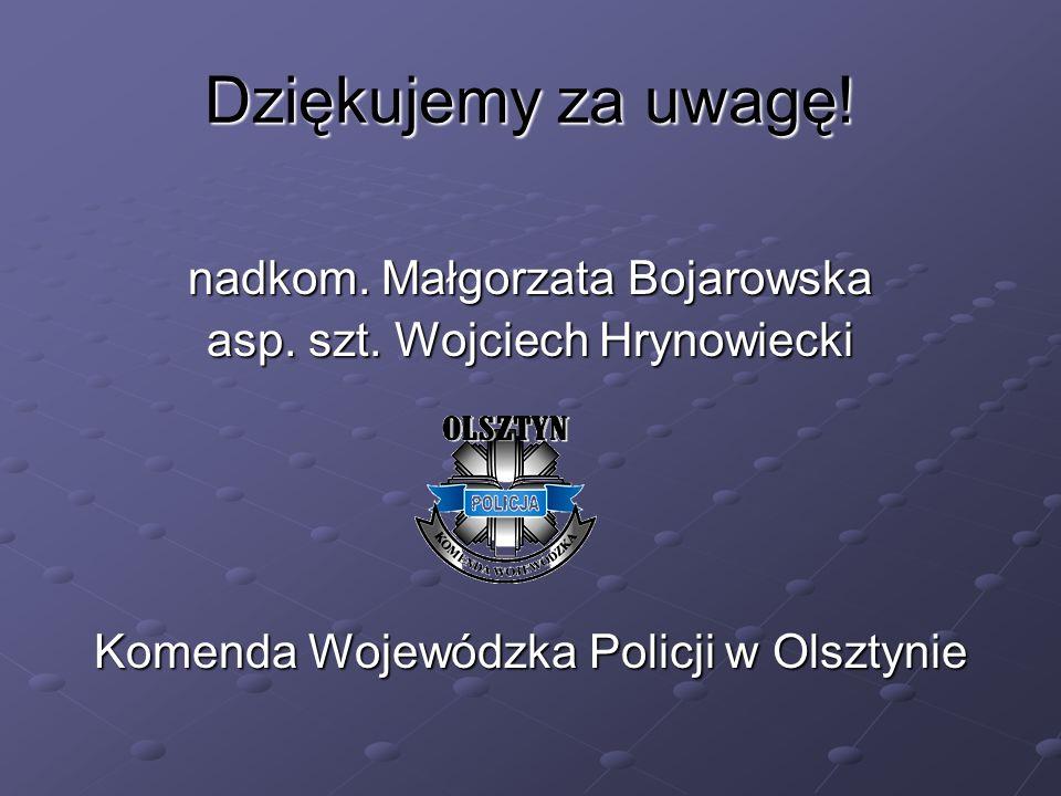 Dziękujemy za uwagę! nadkom. Małgorzata Bojarowska asp. szt. Wojciech Hrynowiecki Komenda Wojewódzka Policji w Olsztynie