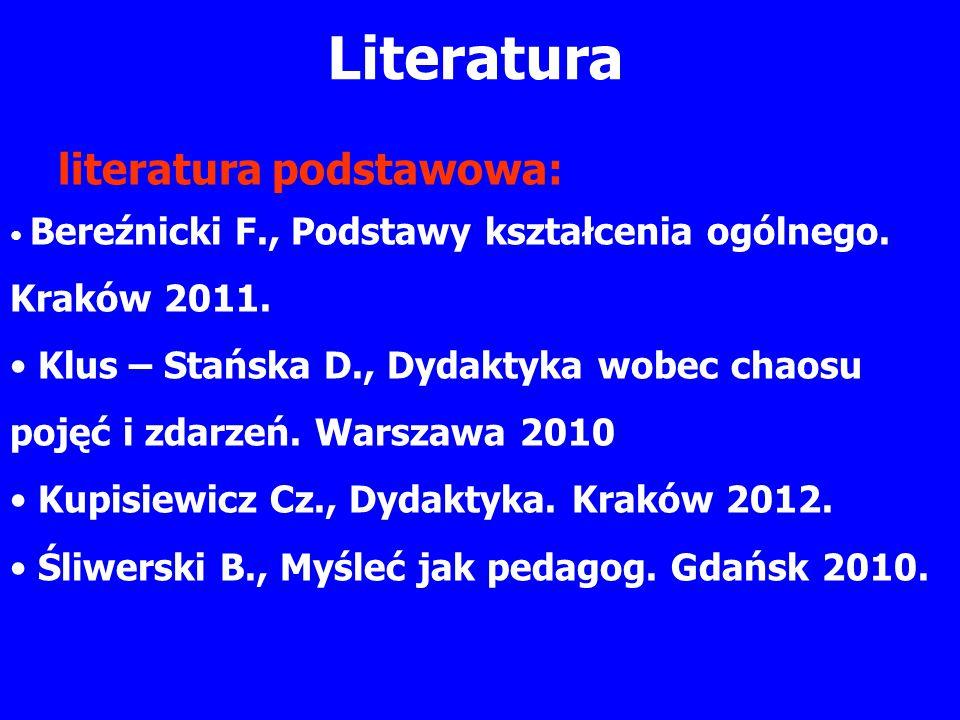 Literatura literatura podstawowa: Bereźnicki F., Podstawy kształcenia ogólnego. Kraków 2011. Klus – Stańska D., Dydaktyka wobec chaosu pojęć i zdarzeń