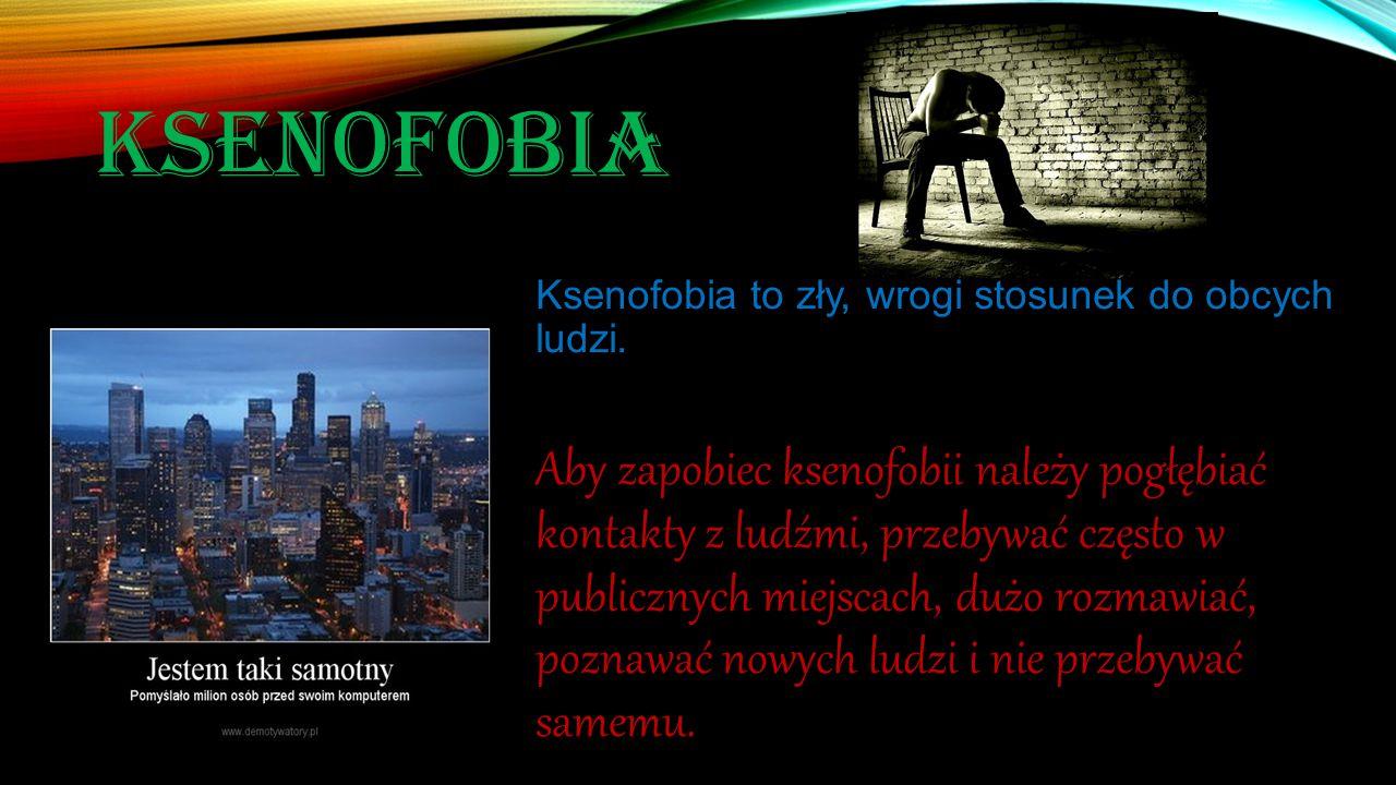 KSENOFOBIA Ksenofobia to zły, wrogi stosunek do obcych ludzi. Aby zapobiec ksenofobii należy pogłębiać kontakty z ludźmi, przebywać często w publiczny