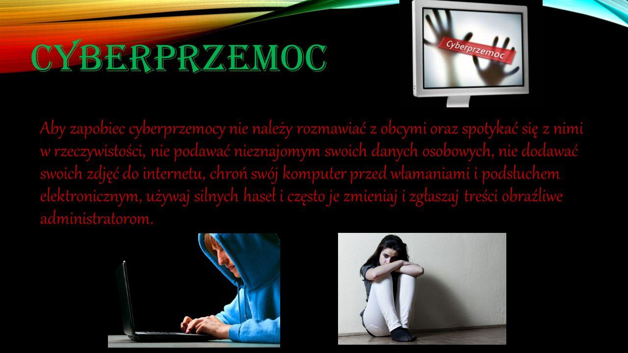 CYBERPRZEMOC Aby zapobiec cyberprzemocy nie należy rozmawiać z obcymi oraz spotykać się z nimi w rzeczywistości, nie podawać nieznajomym swoich danych