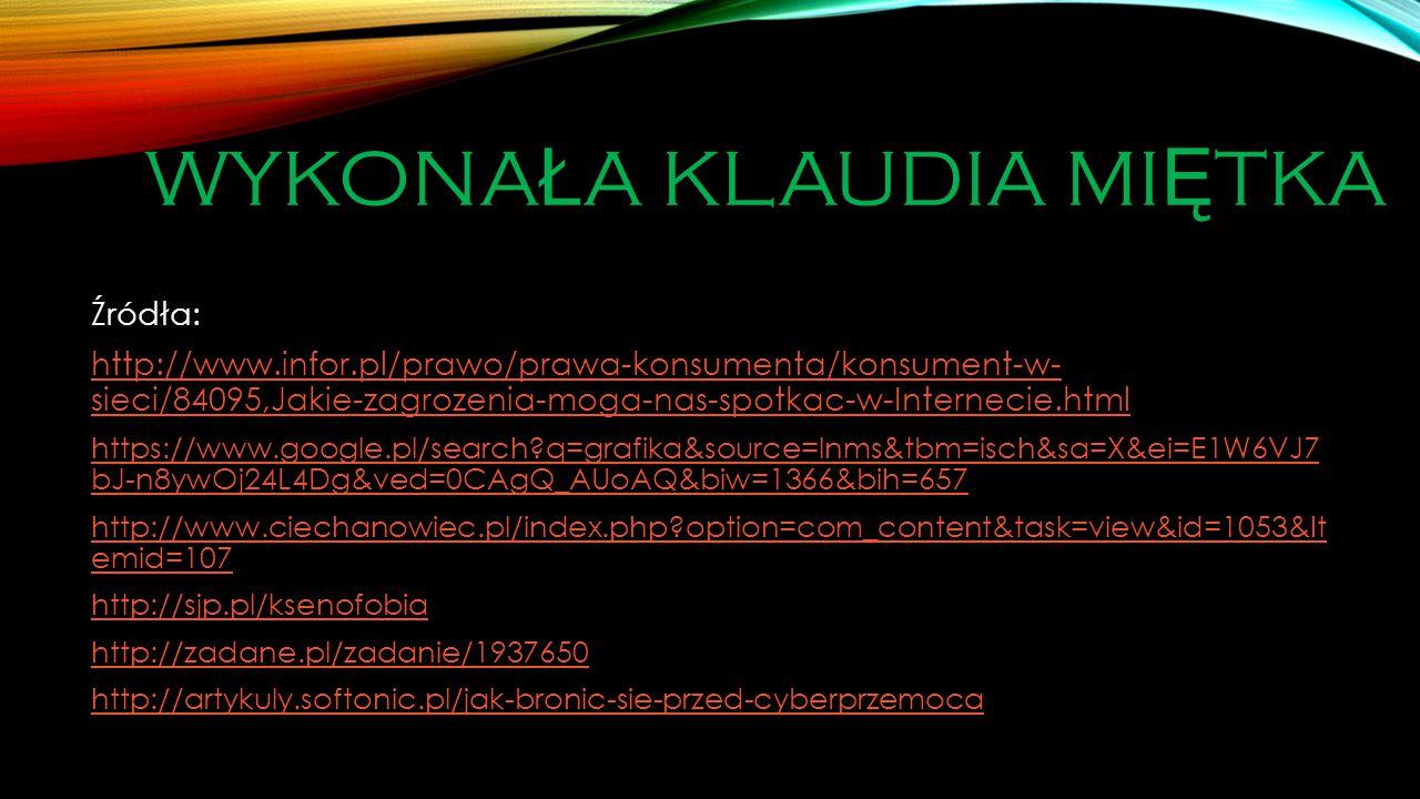 WYKONA Ł A KLAUDIA MI Ę TKA Źródła: http://www.infor.pl/prawo/prawa-konsumenta/konsument-w- sieci/84095,Jakie-zagrozenia-moga-nas-spotkac-w-Internecie