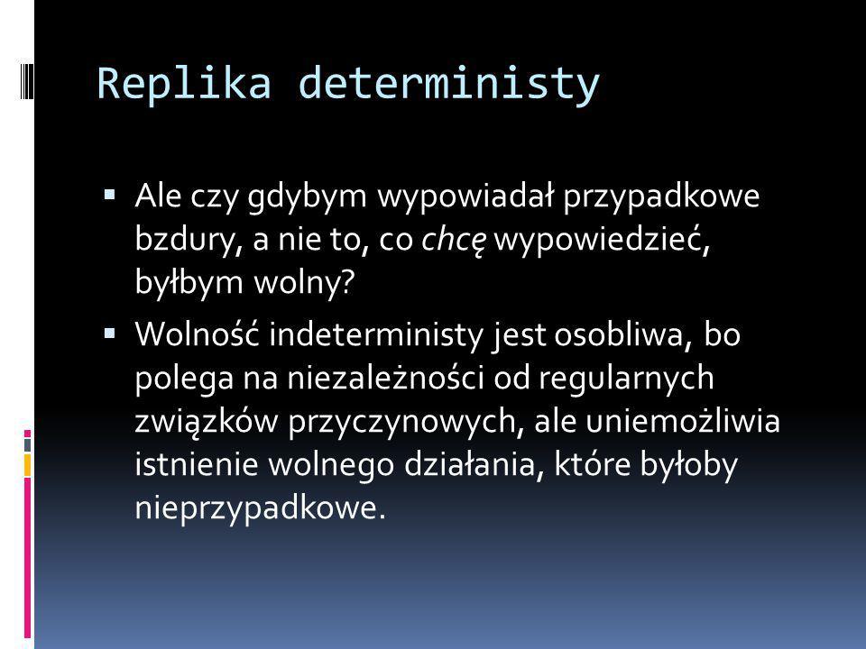 Replika deterministy  Ale czy gdybym wypowiadał przypadkowe bzdury, a nie to, co chcę wypowiedzieć, byłbym wolny.