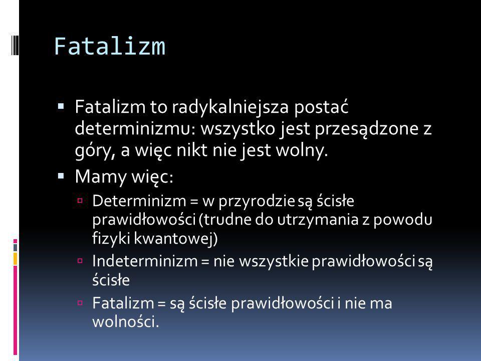 Fatalizm  Fatalizm to radykalniejsza postać determinizmu: wszystko jest przesądzone z góry, a więc nikt nie jest wolny.