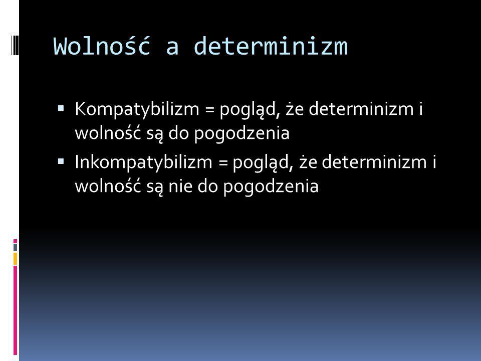 Wolność a determinizm  Kompatybilizm = pogląd, że determinizm i wolność są do pogodzenia  Inkompatybilizm = pogląd, że determinizm i wolność są nie do pogodzenia