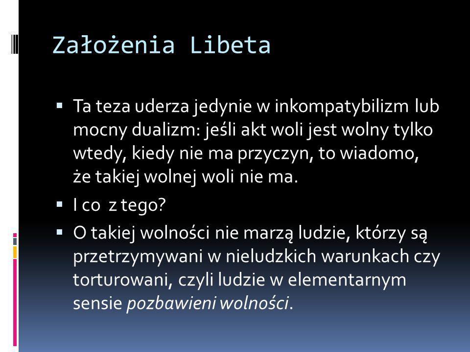 Założenia Libeta  Ta teza uderza jedynie w inkompatybilizm lub mocny dualizm: jeśli akt woli jest wolny tylko wtedy, kiedy nie ma przyczyn, to wiadomo, że takiej wolnej woli nie ma.