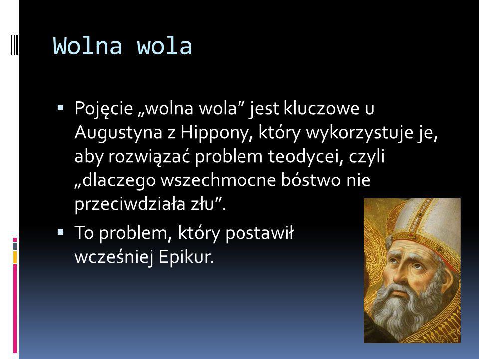 """Wolna wola  Pojęcie """"wolna wola jest kluczowe u Augustyna z Hippony, który wykorzystuje je, aby rozwiązać problem teodycei, czyli """"dlaczego wszechmocne bóstwo nie przeciwdziała złu ."""