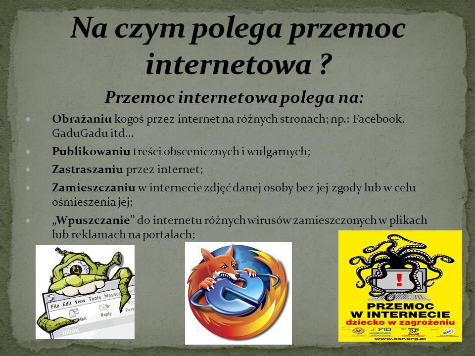 Przemoc internetowa polega na: Obrażaniu kogoś przez internet na różnych stronach; np.: Facebook, GaduGadu itd… Publikowaniu treści obscenicznych i wu