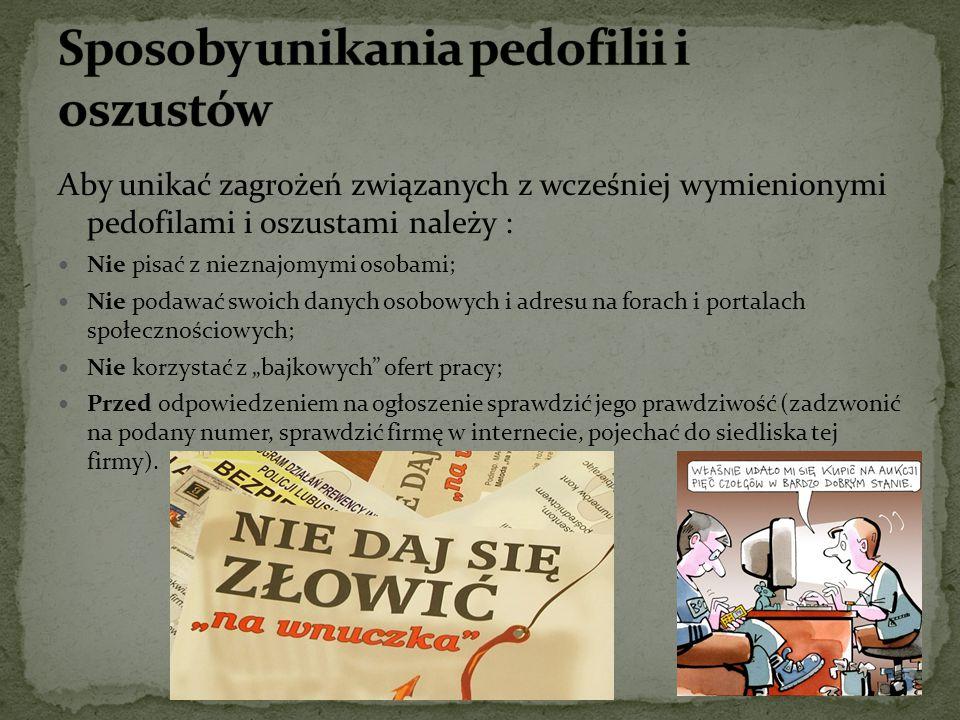 Aby unikać zagrożeń związanych z wcześniej wymienionymi pedofilami i oszustami należy : Nie pisać z nieznajomymi osobami; Nie podawać swoich danych os