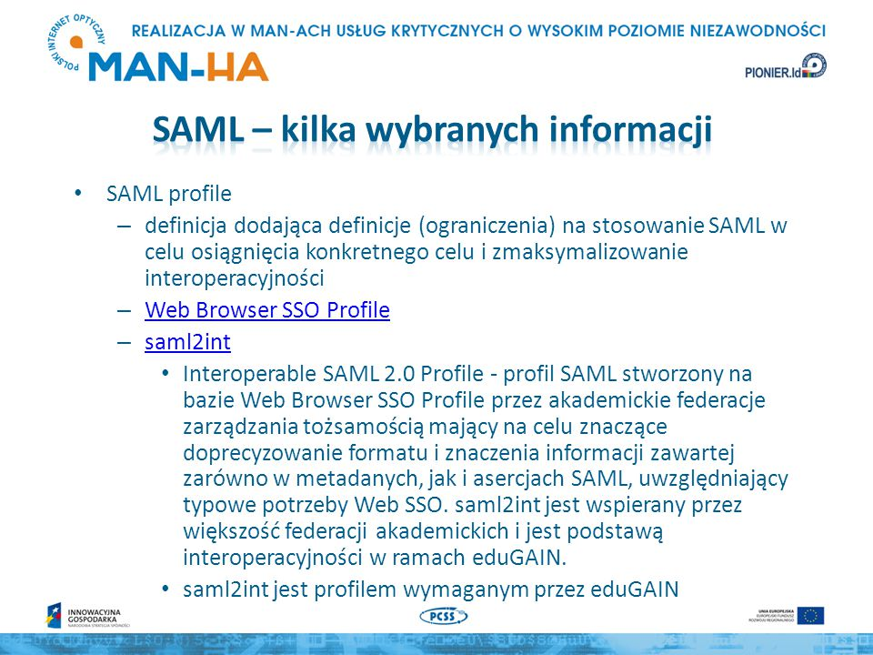 SAML profile – definicja dodająca definicje (ograniczenia) na stosowanie SAML w celu osiągnięcia konkretnego celu i zmaksymalizowanie interoperacyjności – Web Browser SSO Profile Web Browser SSO Profile – saml2int saml2int Interoperable SAML 2.0 Profile - profil SAML stworzony na bazie Web Browser SSO Profile przez akademickie federacje zarządzania tożsamością mający na celu znaczące doprecyzowanie formatu i znaczenia informacji zawartej zarówno w metadanych, jak i asercjach SAML, uwzględniający typowe potrzeby Web SSO.