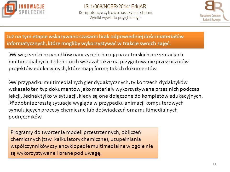 IS-1/068/NCBR/2014: EduAR Kompetencje cyfrowe nauczycieli chemii Wyniki wywiadu pogłębionego 11 Już na tym etapie wskazywano czasami brak odpowiedniej ilości materiałów informatycznych, które mogliby wykorzystywać w trakcie swoich zajęć.