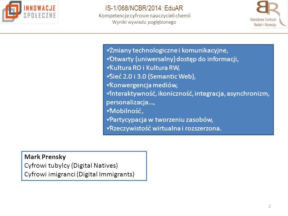 IS-1/068/NCBR/2014: EduAR Kompetencje cyfrowe nauczycieli chemii Wyniki wywiadu pogłębionego 2 Zmiany technologiczne i komunikacyjne, Otwarty (uniwersalny) dostęp do informacji, Kultura RO i Kultura RW, Sieć 2.0 i 3.0 (Semantic Web), Konwergencja mediów, Interaktywność, ikoniczność, integracja, asynchronizm, personalizacja…, Mobilność, Partycypacja w tworzeniu zasobów, Rzeczywistość wirtualna i rozszerzona.