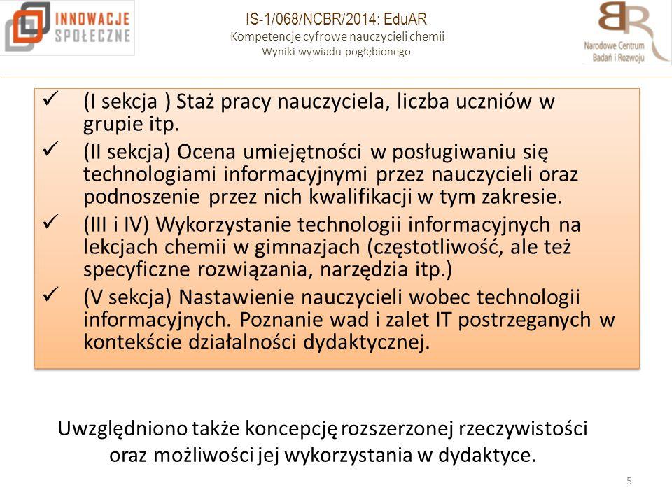 IS-1/068/NCBR/2014: EduAR Kompetencje cyfrowe nauczycieli chemii Wyniki wywiadu pogłębionego (I sekcja ) Staż pracy nauczyciela, liczba uczniów w grupie itp.