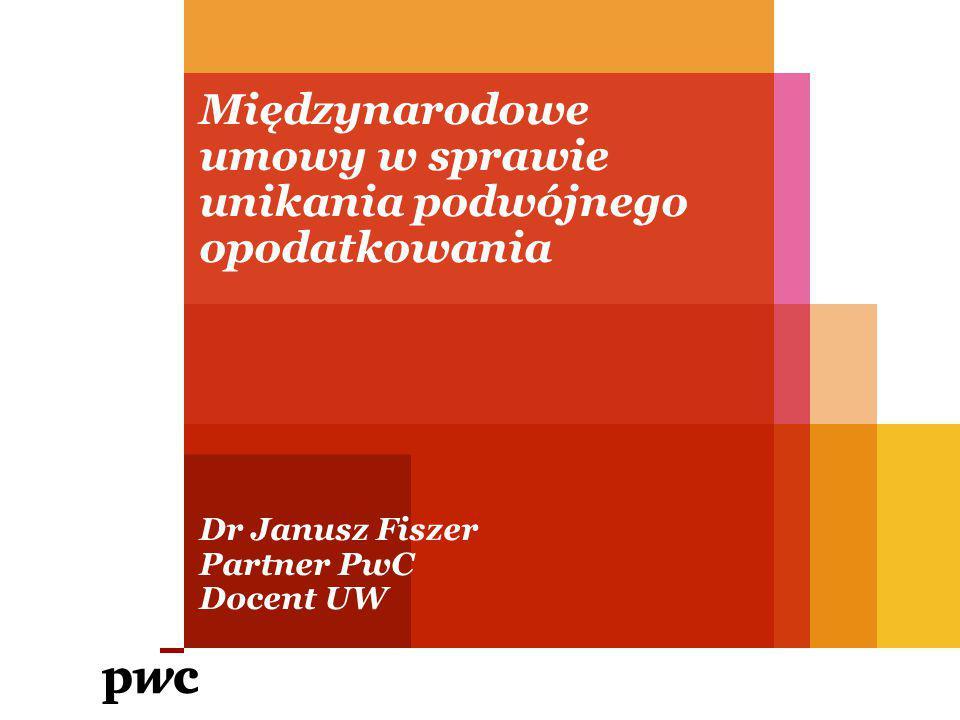 Międzynarodowe umowy w sprawie unikania podwójnego opodatkowania Dr Janusz Fiszer Partner PwC Docent UW