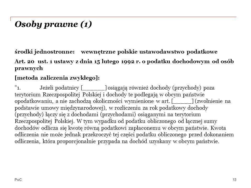 PwC Osoby prawne (1) środki jednostronne: wewnętrzne polskie ustawodawstwo podatkowe Art. 20 ust. 1 ustawy z dnia 15 lutego 1992 r. o podatku dochodow