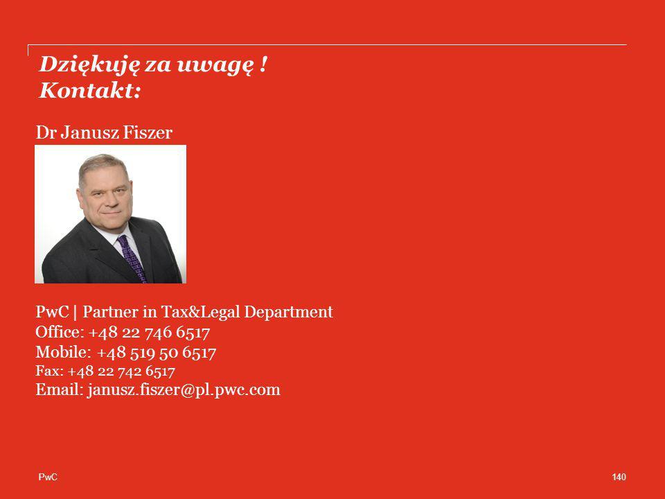 PwC Dziękuję za uwagę ! Kontakt: 140 Dr Janusz Fiszer PwC | Partner in Tax&Legal Department Office: +48 22 746 6517 Mobile: +48 519 50 6517 Fax: +48 2