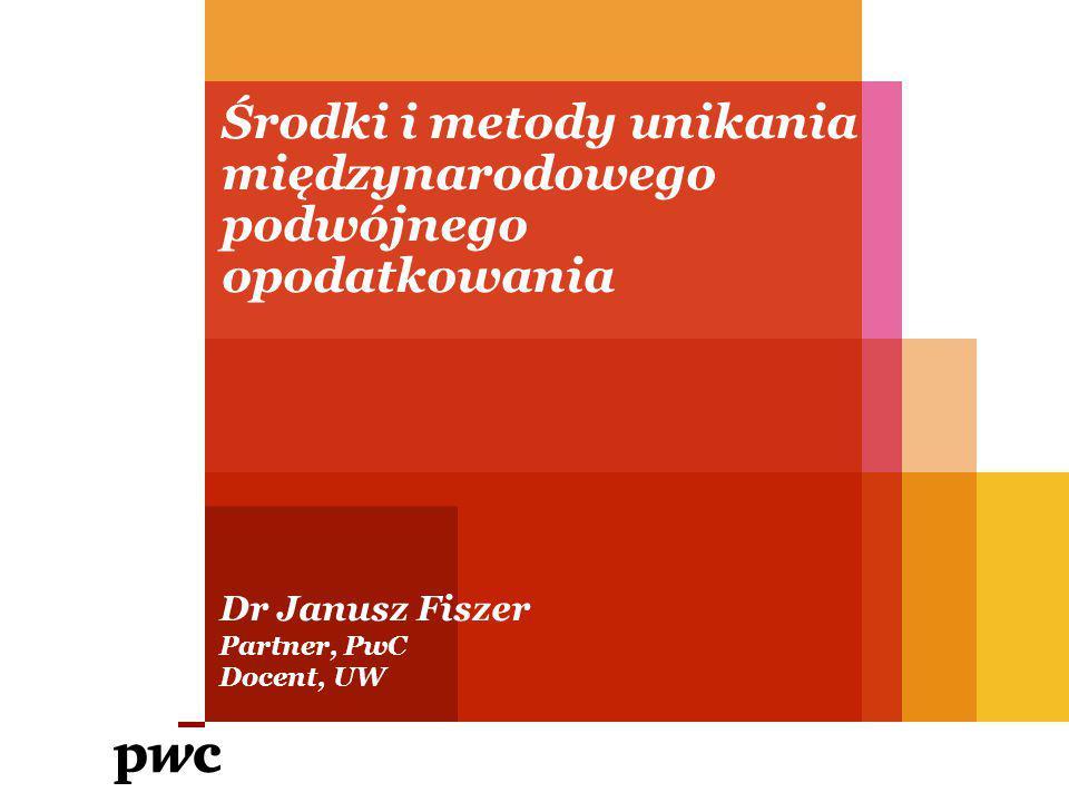 Środki i metody unikania międzynarodowego podwójnego opodatkowania Dr Janusz Fiszer Partner, PwC Docent, UW