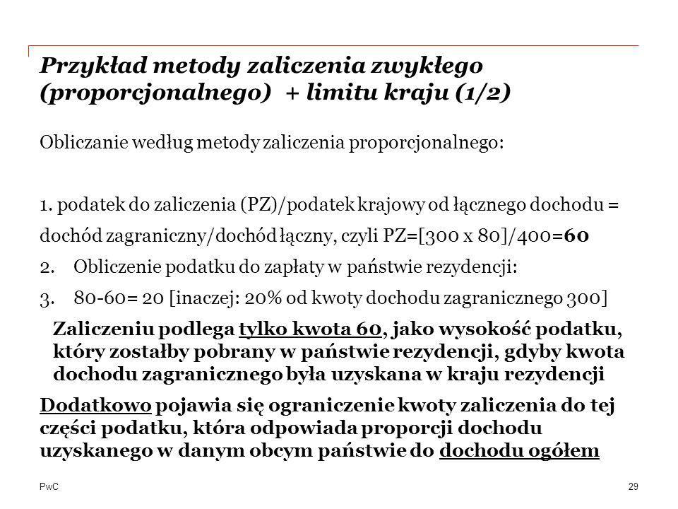 PwC Przykład metody zaliczenia zwykłego (proporcjonalnego) + limitu kraju (1/2) Obliczanie według metody zaliczenia proporcjonalnego: 1. podatek do za