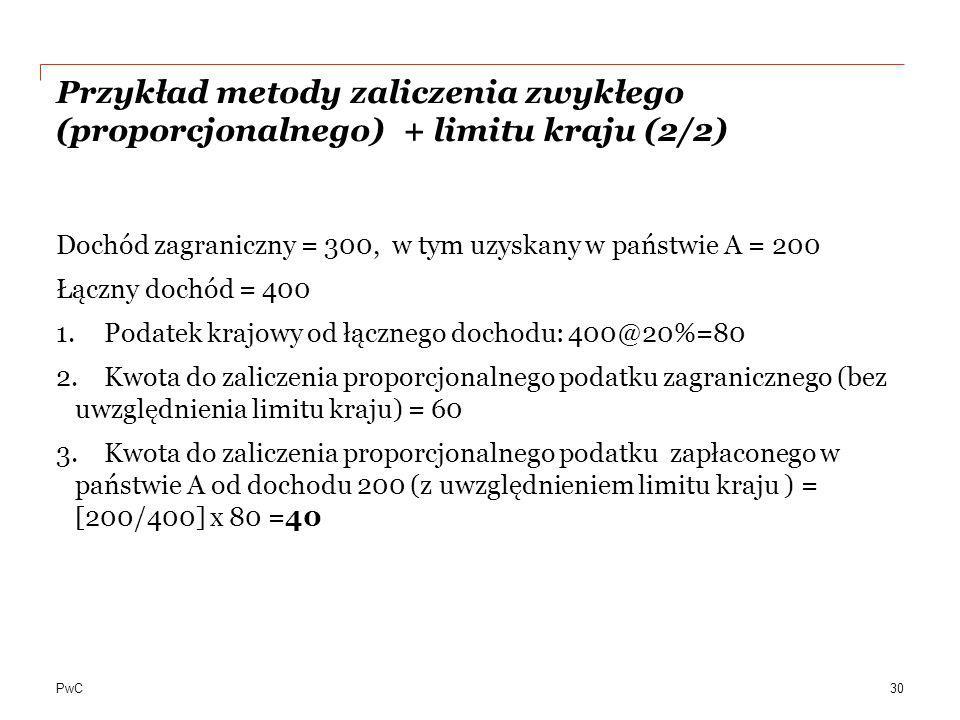 PwC Przykład metody zaliczenia zwykłego (proporcjonalnego) + limitu kraju (2/2) Dochód zagraniczny = 300, w tym uzyskany w państwie A = 200 Łączny doc